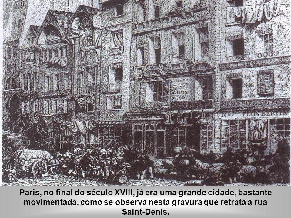 Paris, no final do século XVIII, já era uma grande cidade, bastante movimentada, como se observa nesta gravura que retrata a rua Saint-Denis.