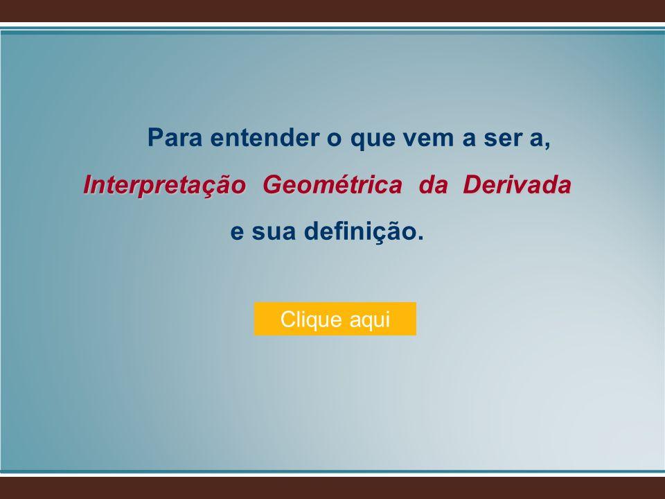Interpretação Geométrica da Derivada Para entender o que vem a ser a, Interpretação Geométrica da Derivada e sua definição. Clique aqui