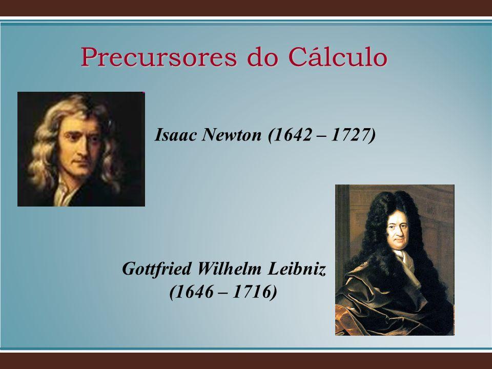 Precursores do Cálculo Isaac Newton (1642 – 1727) Gottfried Wilhelm Leibniz (1646 – 1716)