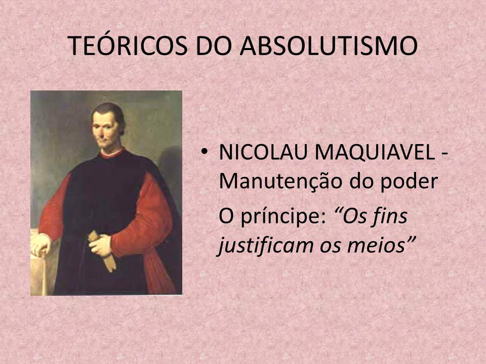 TEÓRICOS DO ABSOLUTISMO NICOLAU MAQUIAVEL - Manutenção do poder O príncipe: Os fins justificam os meios