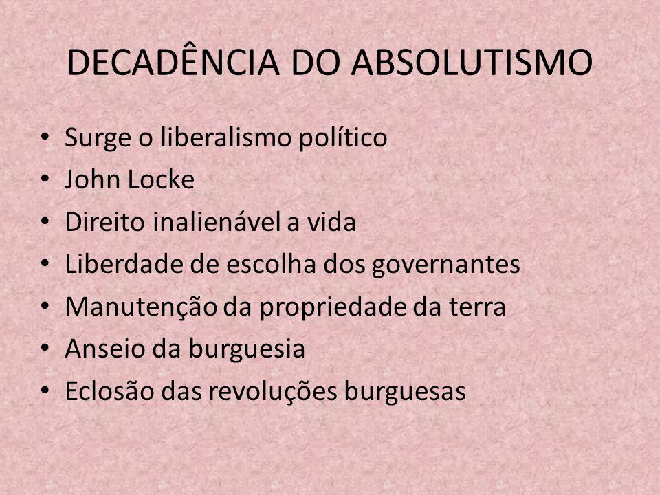 DECADÊNCIA DO ABSOLUTISMO Surge o liberalismo político John Locke Direito inalienável a vida Liberdade de escolha dos governantes Manutenção da propriedade da terra Anseio da burguesia Eclosão das revoluções burguesas