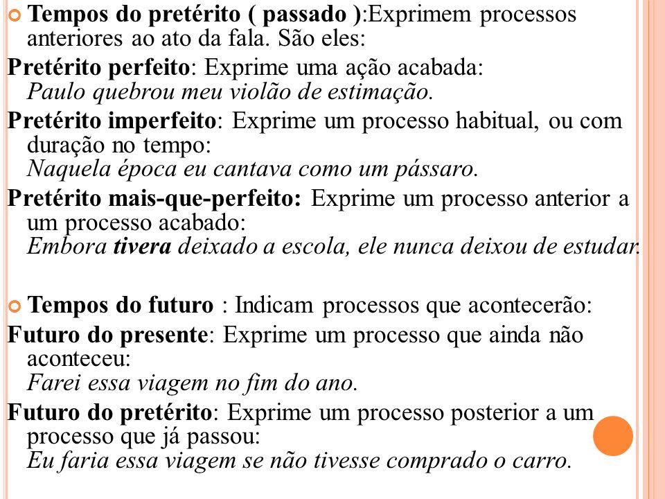 Tempos do pretérito ( passado ):Exprimem processos anteriores ao ato da fala. São eles: Pretérito perfeito: Exprime uma ação acabada: Paulo quebrou me