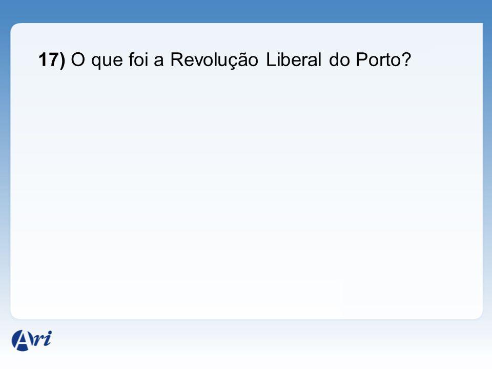 17) O que foi a Revolução Liberal do Porto?