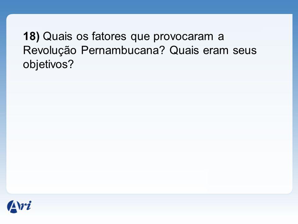 18) Quais os fatores que provocaram a Revolução Pernambucana? Quais eram seus objetivos?