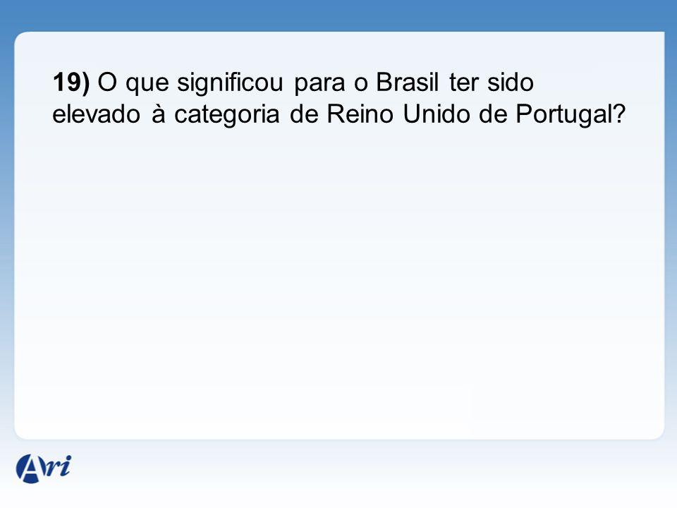 19) O que significou para o Brasil ter sido elevado à categoria de Reino Unido de Portugal?