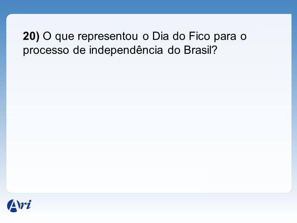 20) O que representou o Dia do Fico para o processo de independência do Brasil?