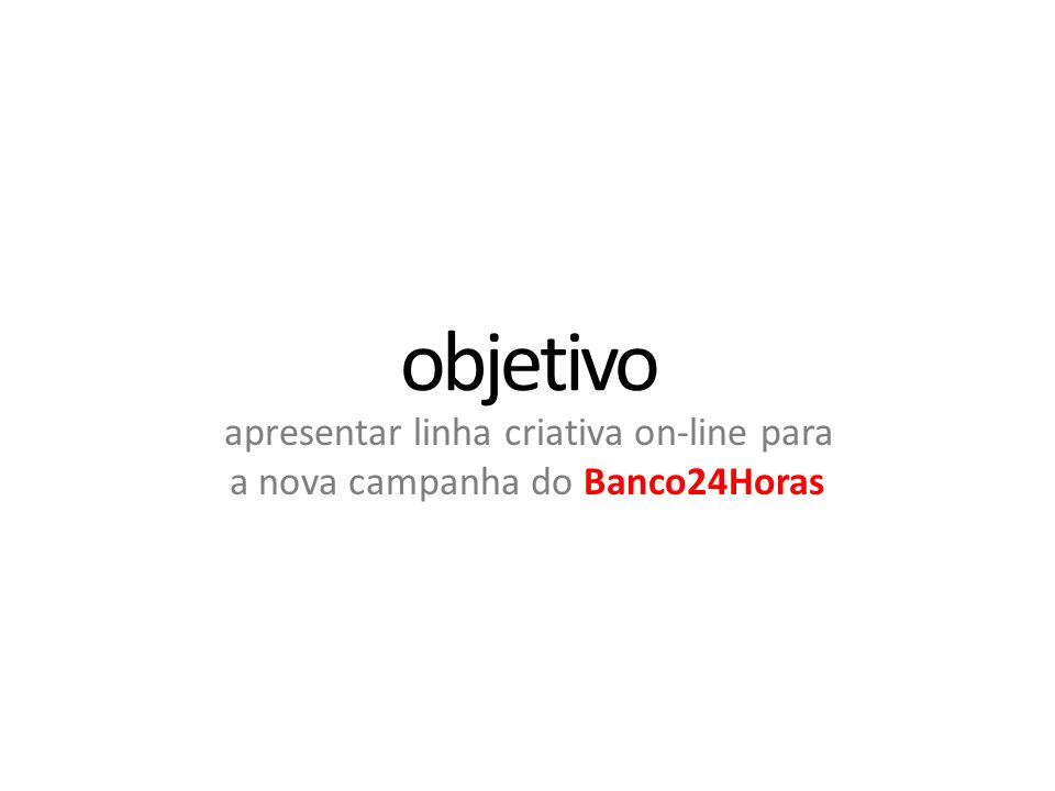 objetivo apresentar linha criativa on-line para a nova campanha do Banco24Horas