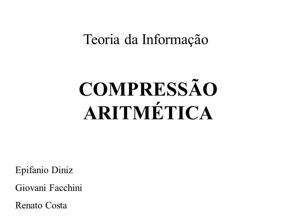 Teoria da Informação COMPRESSÃO ARITMÉTICA Epifanio Diniz Giovani Facchini Renato Costa