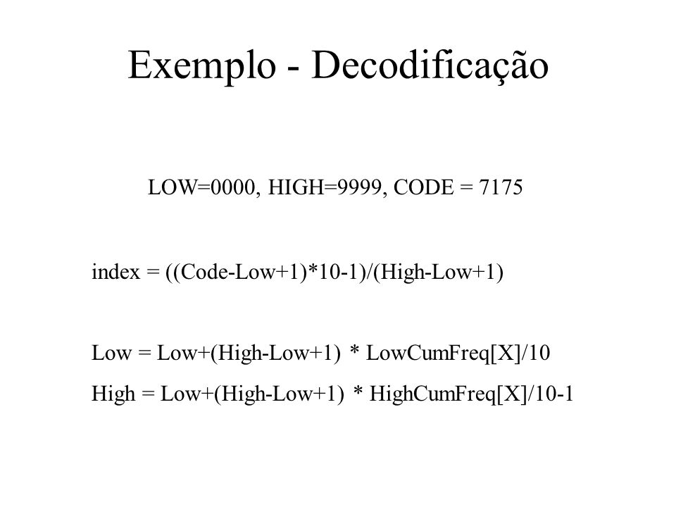 Exemplo - Decodificação index = ((Code-Low+1)*10-1)/(High-Low+1) Low = Low+(High-Low+1) * LowCumFreq[X]/10 High = Low+(High-Low+1) * HighCumFreq[X]/10