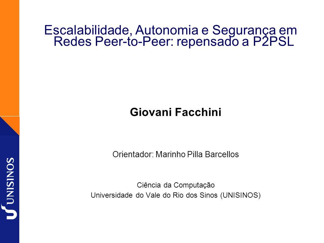 1 Escalabilidade, Autonomia e Segurança em Redes Peer-to-Peer: repensado a P2PSL Giovani Facchini Orientador: Marinho Pilla Barcellos Ciência da Compu