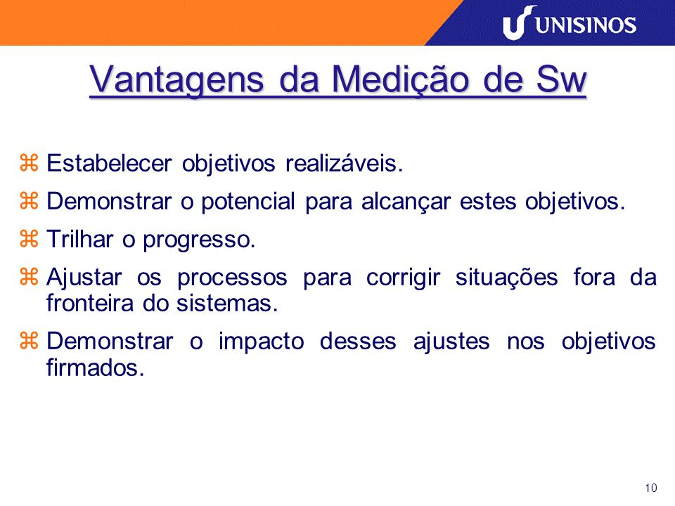 10 Vantagens da Medição de Sw zEstabelecer objetivos realizáveis. zDemonstrar o potencial para alcançar estes objetivos. zTrilhar o progresso. zAjusta