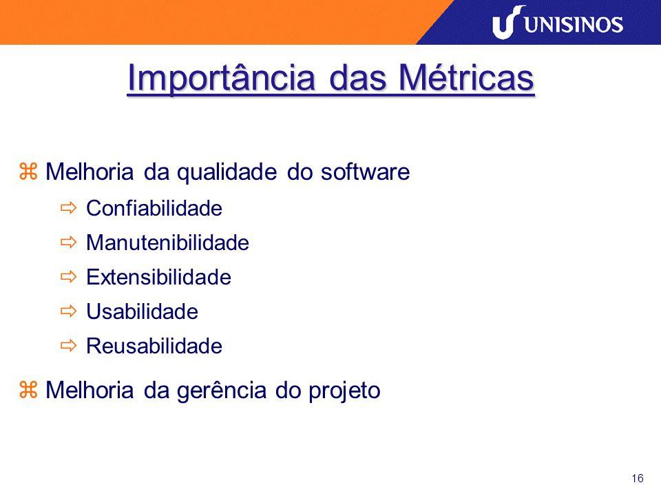 16 Importância das Métricas zMelhoria da qualidade do software ðConfiabilidade ðManutenibilidade ðExtensibilidade ðUsabilidade ðReusabilidade zMelhoria da gerência do projeto