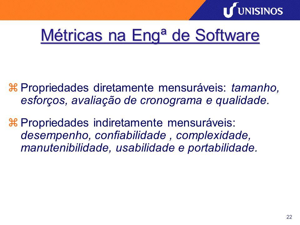 22 Métricas na Engª de Software zPropriedades diretamente mensuráveis: tamanho, esforços, avaliação de cronograma e qualidade.