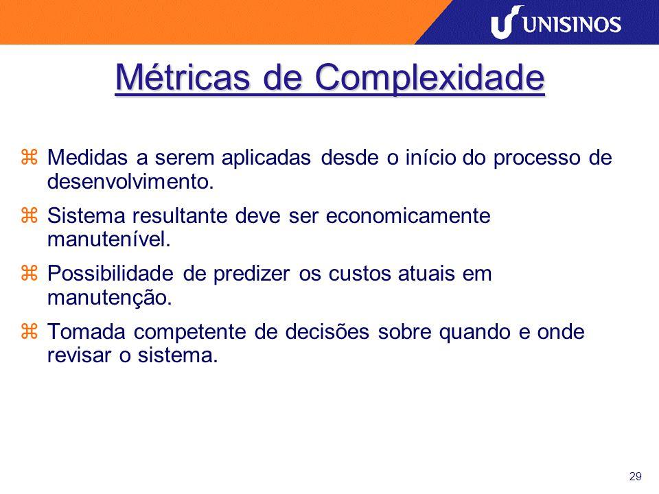 29 Métricas de Complexidade zMedidas a serem aplicadas desde o início do processo de desenvolvimento. zSistema resultante deve ser economicamente manu
