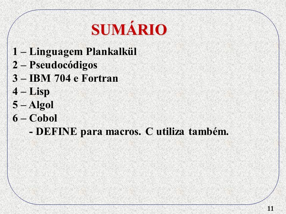 11 SUMÁRIO 1 – Linguagem Plankalkül 2 – Pseudocódigos 3 – IBM 704 e Fortran 4 – Lisp 5 – Algol 6 – Cobol - DEFINE para macros.
