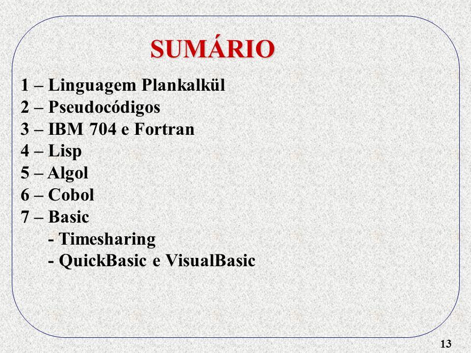 13 SUMÁRIO 1 – Linguagem Plankalkül 2 – Pseudocódigos 3 – IBM 704 e Fortran 4 – Lisp 5 – Algol 6 – Cobol 7 – Basic - Timesharing - QuickBasic e VisualBasic