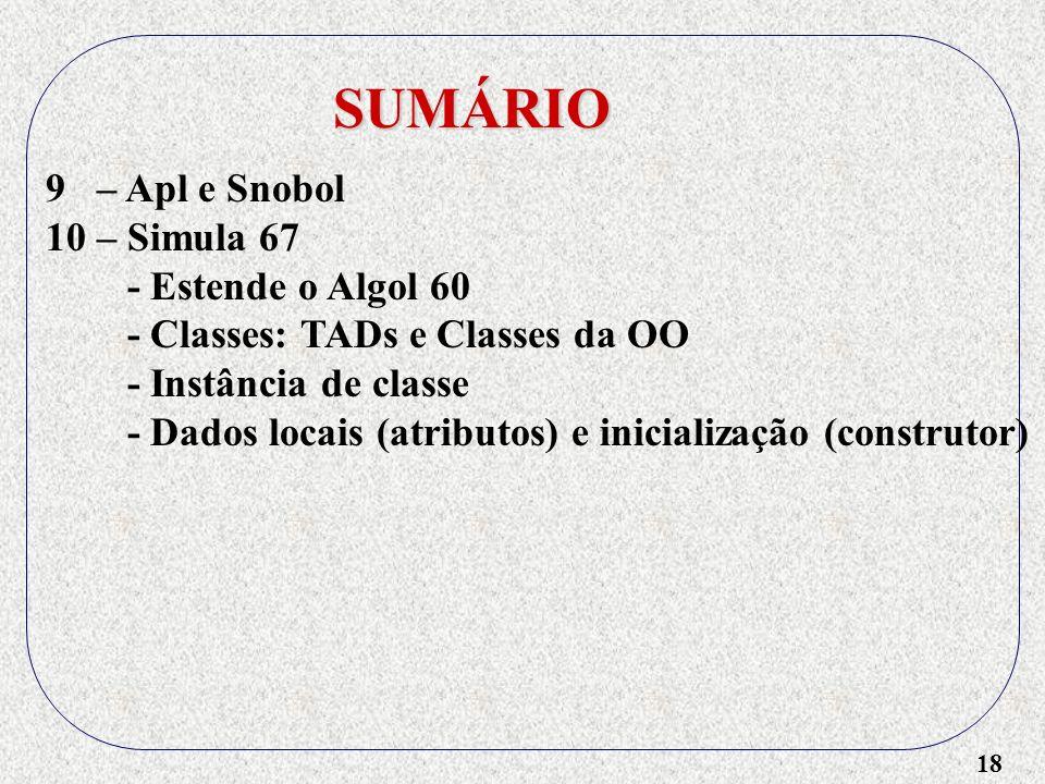 18 SUMÁRIO 9 – Apl e Snobol 10 – Simula 67 - Estende o Algol 60 - Classes: TADs e Classes da OO - Instância de classe - Dados locais (atributos) e inicialização (construtor)