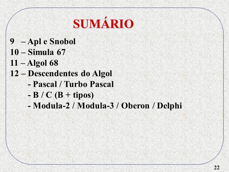22 SUMÁRIO 9 – Apl e Snobol 10 – Simula 67 11 – Algol 68 12 – Descendentes do Algol - Pascal / Turbo Pascal - B / C (B + tipos) - Modula-2 / Modula-3 / Oberon / Delphi