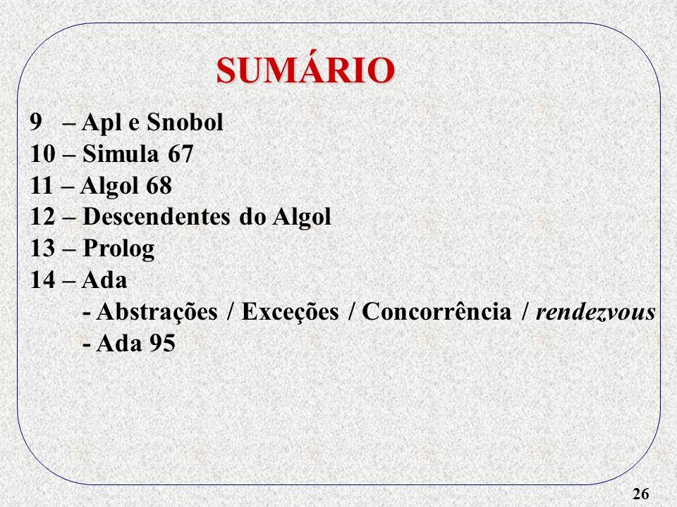 26 SUMÁRIO 9 – Apl e Snobol 10 – Simula 67 11 – Algol 68 12 – Descendentes do Algol 13 – Prolog 14 – Ada - Abstrações / Exceções / Concorrência / rendezvous - Ada 95