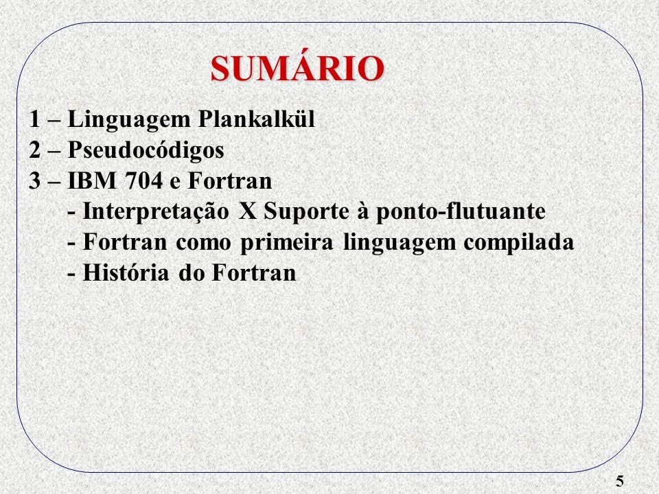 5 SUMÁRIO 1 – Linguagem Plankalkül 2 – Pseudocódigos 3 – IBM 704 e Fortran - Interpretação X Suporte à ponto-flutuante - Fortran como primeira linguagem compilada - História do Fortran