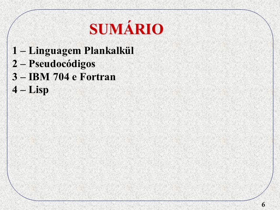 6 SUMÁRIO 1 – Linguagem Plankalkül 2 – Pseudocódigos 3 – IBM 704 e Fortran 4 – Lisp