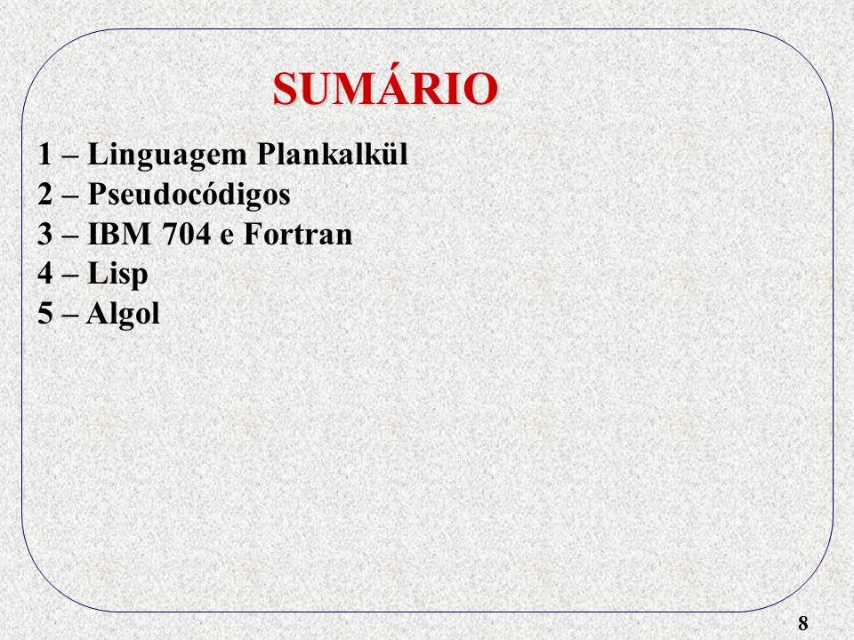 9 SUMÁRIO 1 – Linguagem Plankalkül 2 – Pseudocódigos 3 – IBM 704 e Fortran 4 – Lisp 5 – Algol - Linguagem de Programação Universal (1957) - Atribuição := - Algol 58 (1958) - IBM abandona Algol (1959) - Surge a BNF (Backus e Naur, 1959) - Surge recursividade e memória dinâmica (1960) - Algol como base para Pascal, C e Java