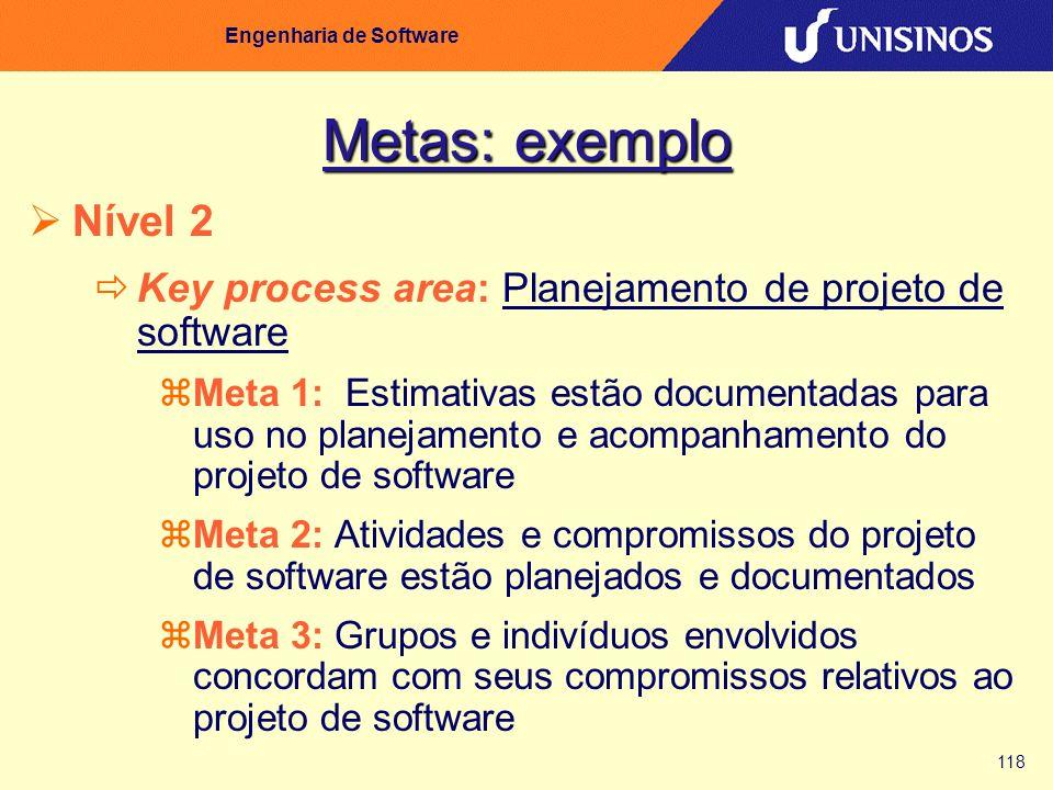 118 Engenharia de Software Metas: exemplo Nível 2 Key process area: Planejamento de projeto de software Meta 1: Estimativas estão documentadas para us