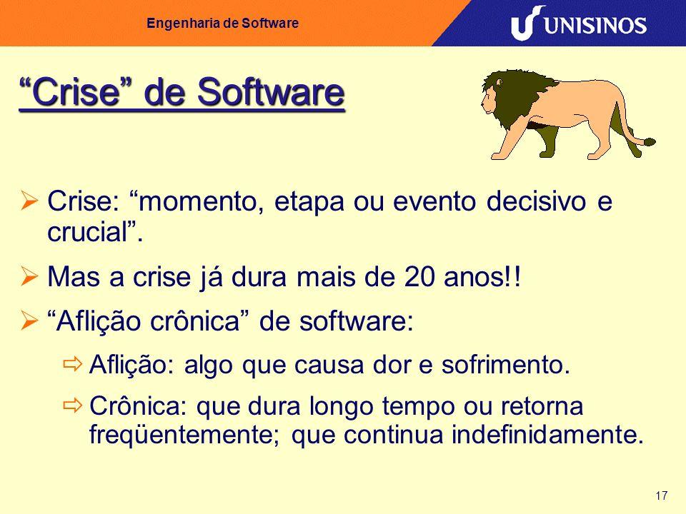 17 Engenharia de Software Crise de Software Crise: momento, etapa ou evento decisivo e crucial. Mas a crise já dura mais de 20 anos!! Aflição crônica