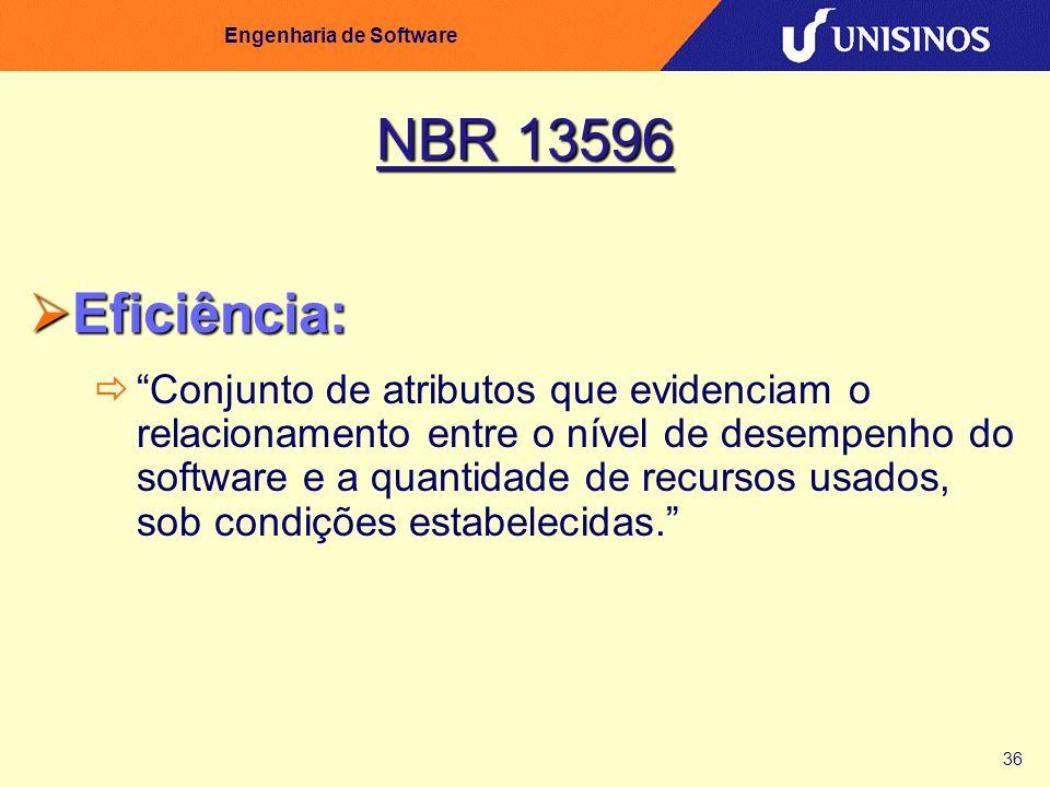 36 Engenharia de Software NBR 13596 Eficiência: Eficiência: Conjunto de atributos que evidenciam o relacionamento entre o nível de desempenho do softw