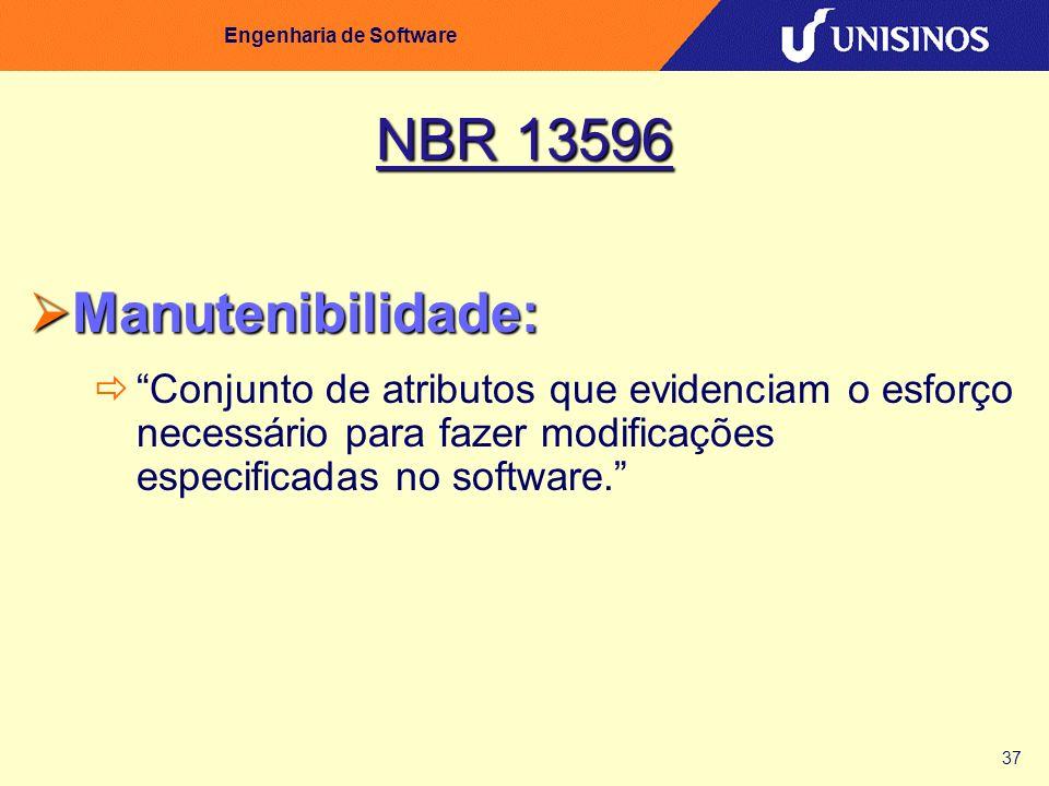 37 Engenharia de Software NBR 13596 Manutenibilidade: Manutenibilidade: Conjunto de atributos que evidenciam o esforço necessário para fazer modificaç