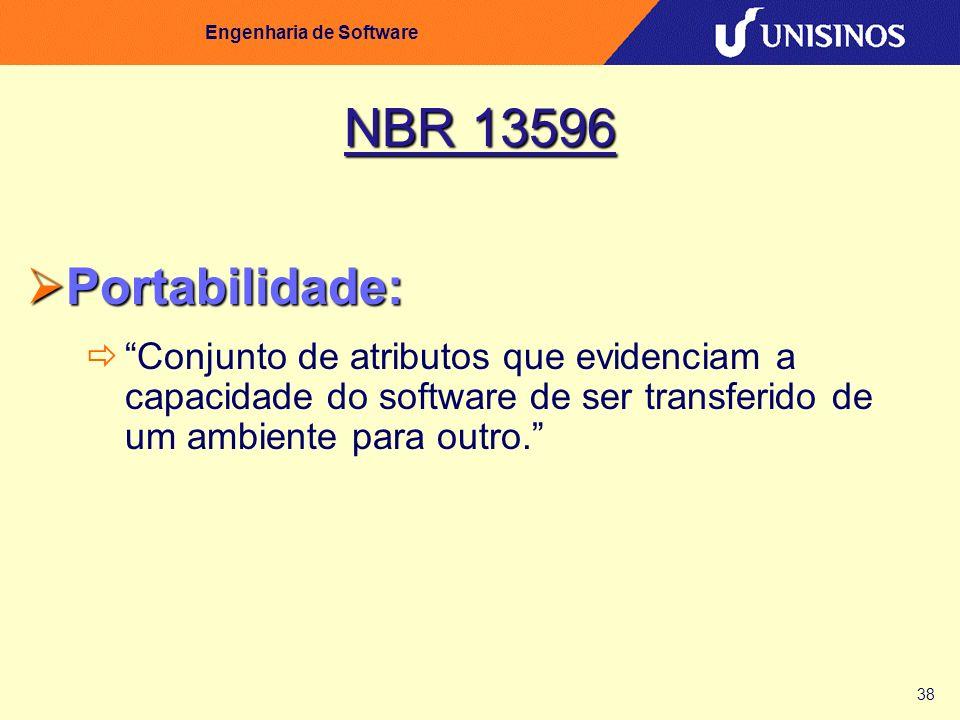 38 Engenharia de Software NBR 13596 Portabilidade: Portabilidade: Conjunto de atributos que evidenciam a capacidade do software de ser transferido de