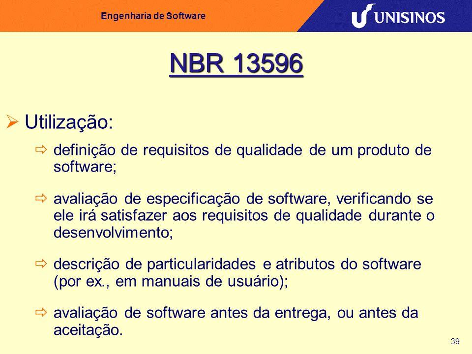 39 Engenharia de Software NBR 13596 Utilização: definição de requisitos de qualidade de um produto de software; avaliação de especificação de software