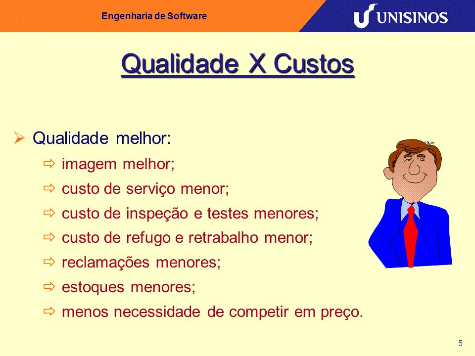 5 Engenharia de Software Qualidade X Custos Qualidade melhor: imagem melhor; custo de serviço menor; custo de inspeção e testes menores; custo de refu