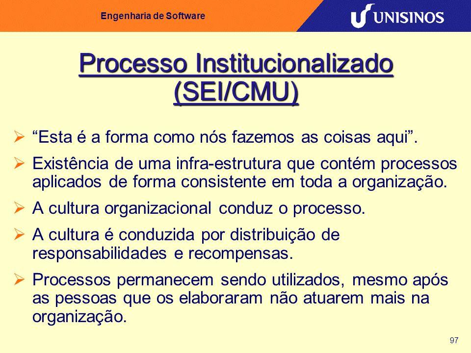 97 Engenharia de Software Processo Institucionalizado (SEI/CMU) Esta é a forma como nós fazemos as coisas aqui. Existência de uma infra-estrutura que
