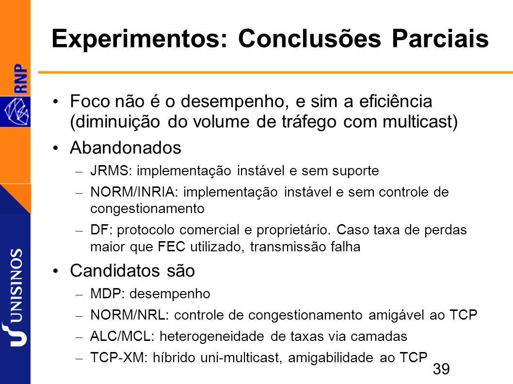39 Experimentos: Conclusões Parciais Foco não é o desempenho, e sim a eficiência (diminuição do volume de tráfego com multicast) Abandonados – JRMS: implementação instável e sem suporte – NORM/INRIA: implementação instável e sem controle de congestionamento – DF: protocolo comercial e proprietário.