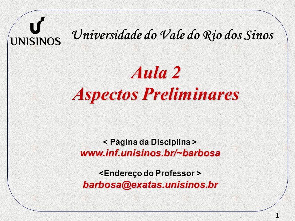 1 Aula 2 Aspectos Preliminares Universidade do Vale do Rio dos Sinos www.inf.unisinos.br/~barbosa barbosa@exatas.unisinos.br