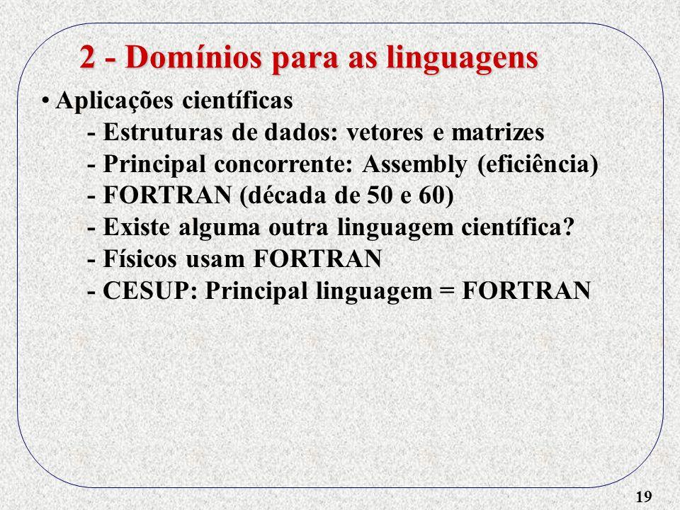 19 Aplicações científicas - Estruturas de dados: vetores e matrizes - Principal concorrente: Assembly (eficiência) - FORTRAN (década de 50 e 60) - Exi