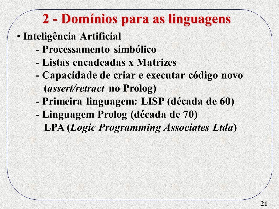 21 2 - Domínios para as linguagens Inteligência Artificial - Processamento simbólico - Listas encadeadas x Matrizes - Capacidade de criar e executar c