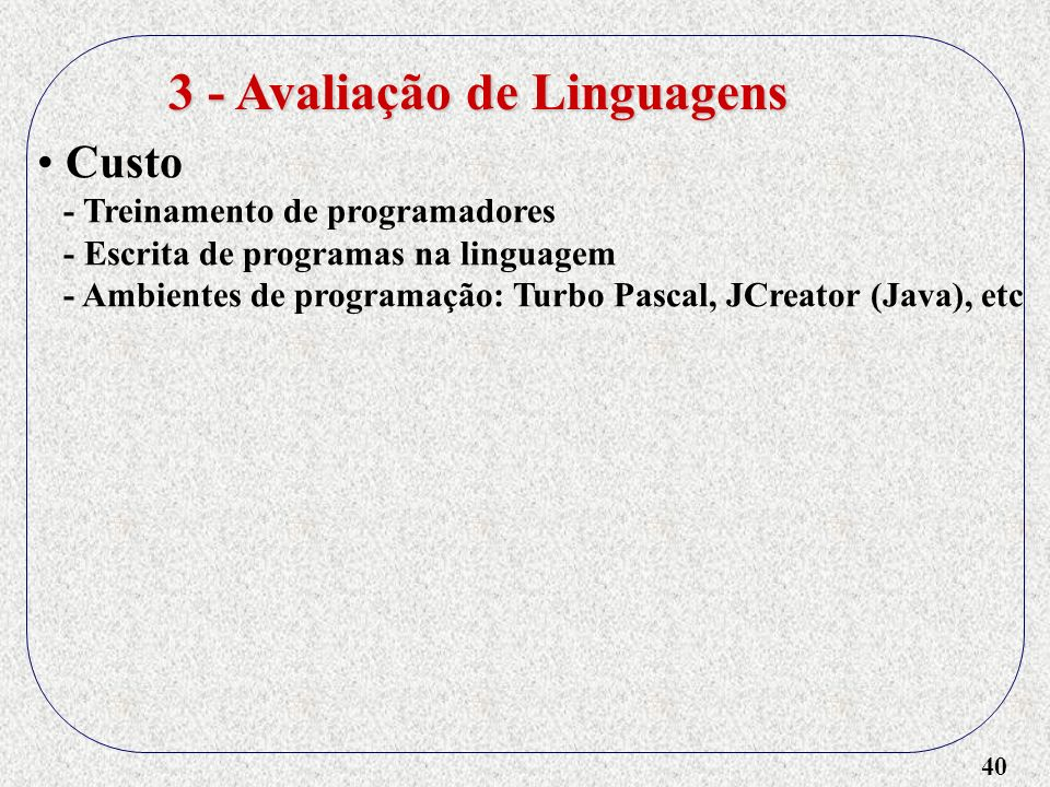 40 3 - Avaliação de Linguagens Custo - Treinamento de programadores - Escrita de programas na linguagem - Ambientes de programação: Turbo Pascal, JCre