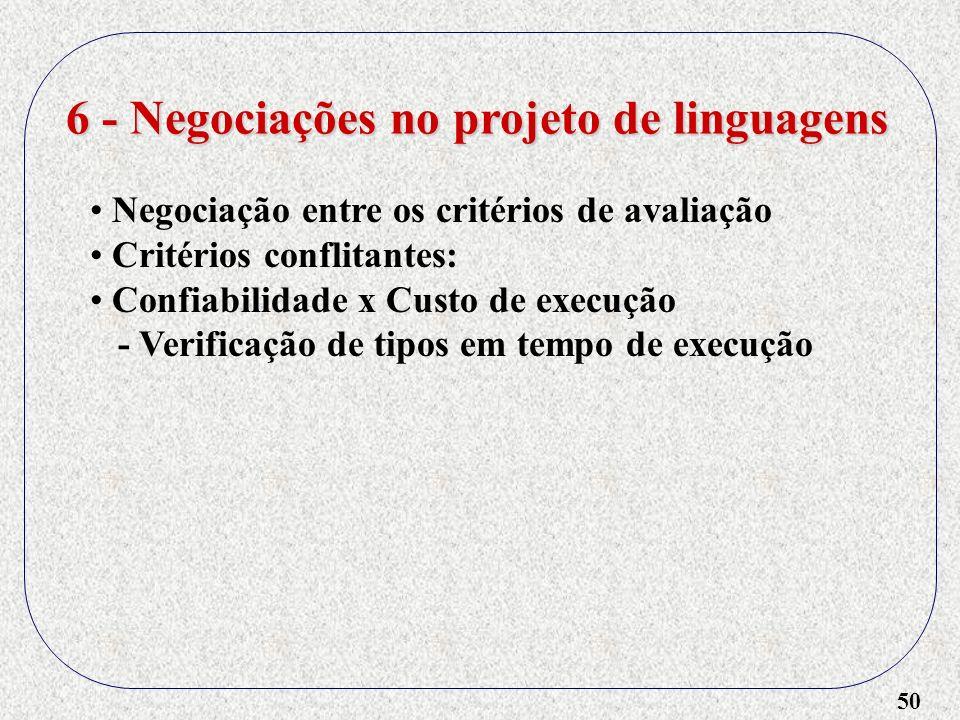 50 6 - Negociações no projeto de linguagens Negociação entre os critérios de avaliação Critérios conflitantes: Confiabilidade x Custo de execução - Ve