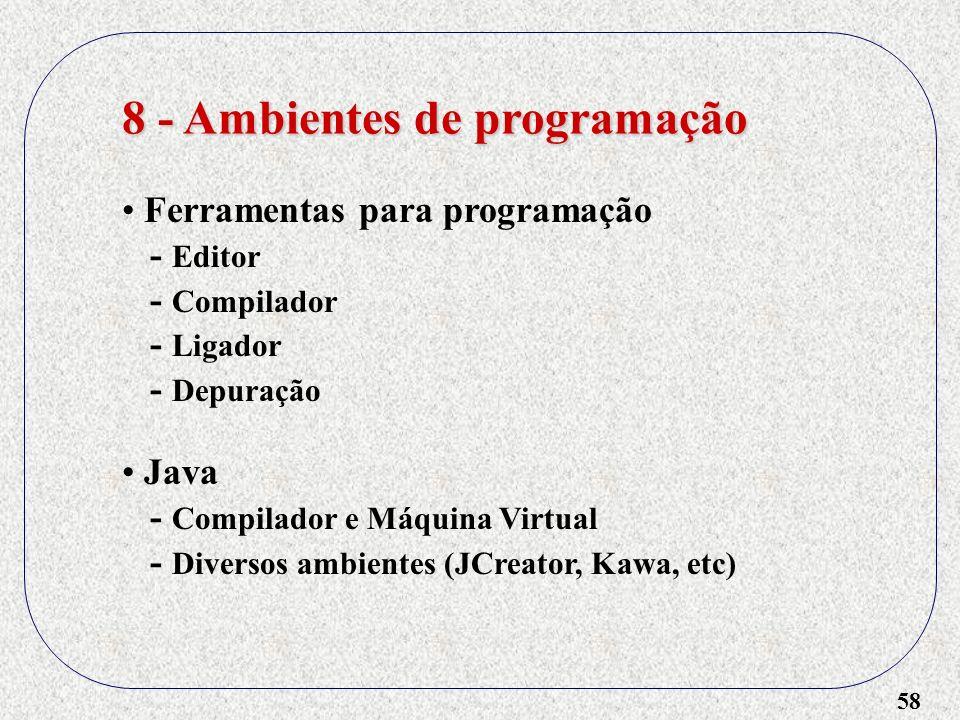 58 8 - Ambientes de programação Ferramentas para programação - Editor - Compilador - Ligador - Depuração Java - Compilador e Máquina Virtual - Diverso
