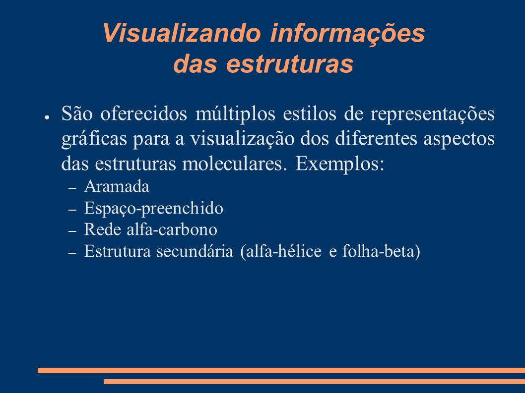 Visualizando informações das estruturas São oferecidos múltiplos estilos de representações gráficas para a visualização dos diferentes aspectos das es
