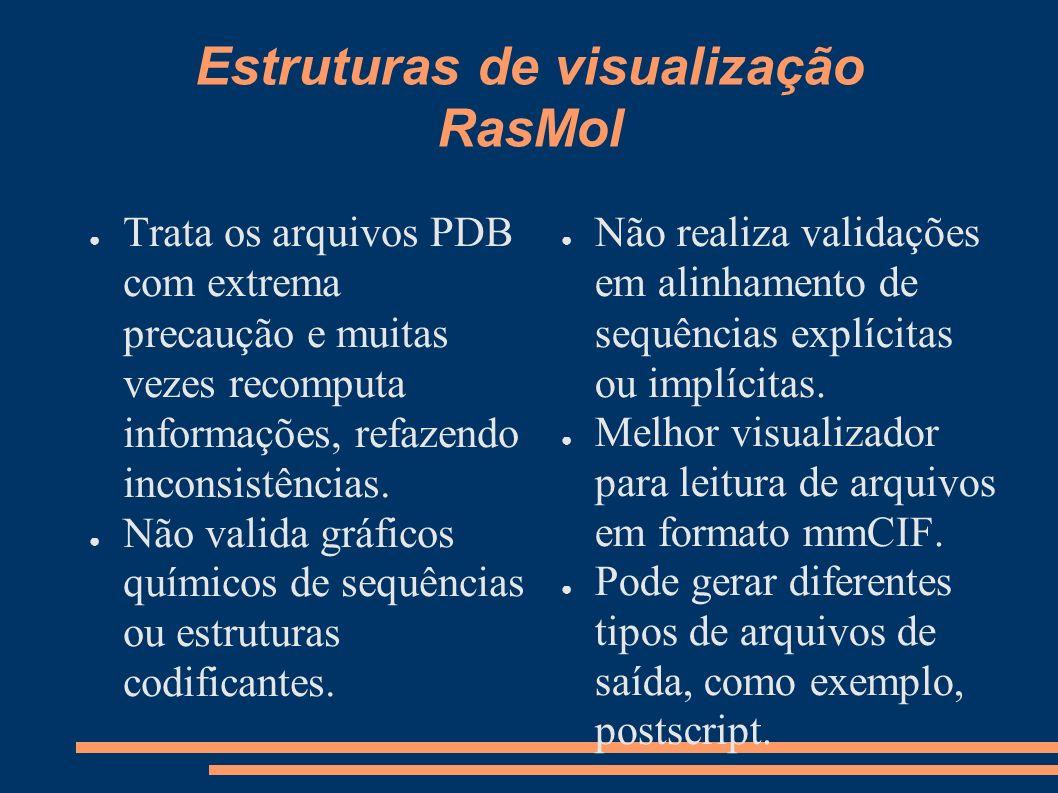 Estruturas de visualização RasMol Trata os arquivos PDB com extrema precaução e muitas vezes recomputa informações, refazendo inconsistências. Não val