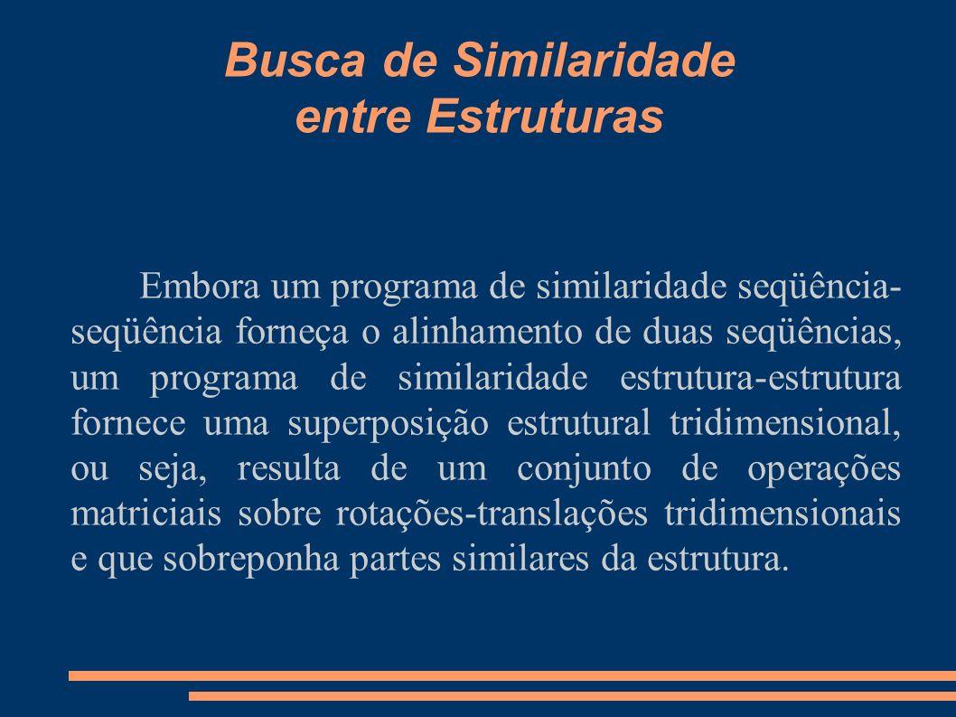Busca de Similaridade entre Estruturas Embora um programa de similaridade seqüência- seqüência forneça o alinhamento de duas seqüências, um programa d