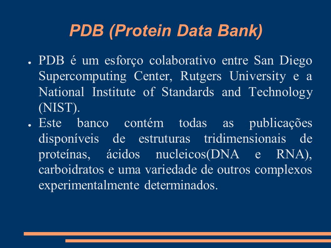 PDB (Protein Data Bank) PDB é um esforço colaborativo entre San Diego Supercomputing Center, Rutgers University e a National Institute of Standards an