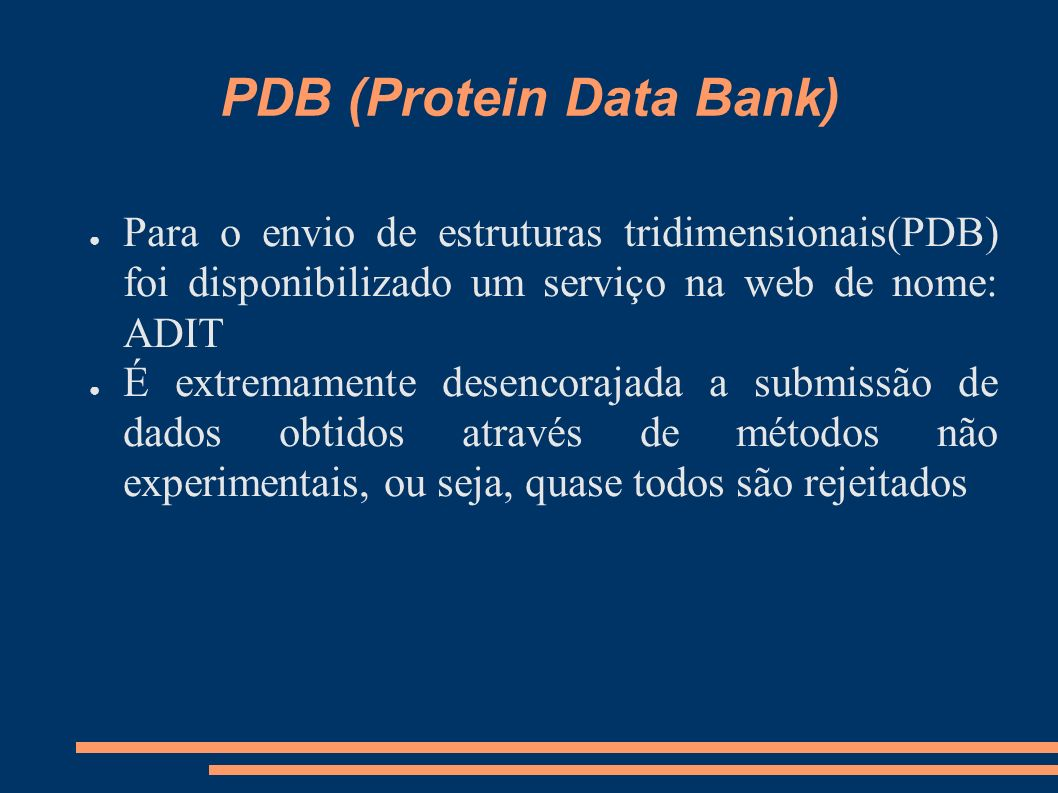 PDB (Protein Data Bank) Para o envio de estruturas tridimensionais(PDB) foi disponibilizado um serviço na web de nome: ADIT É extremamente desencoraja