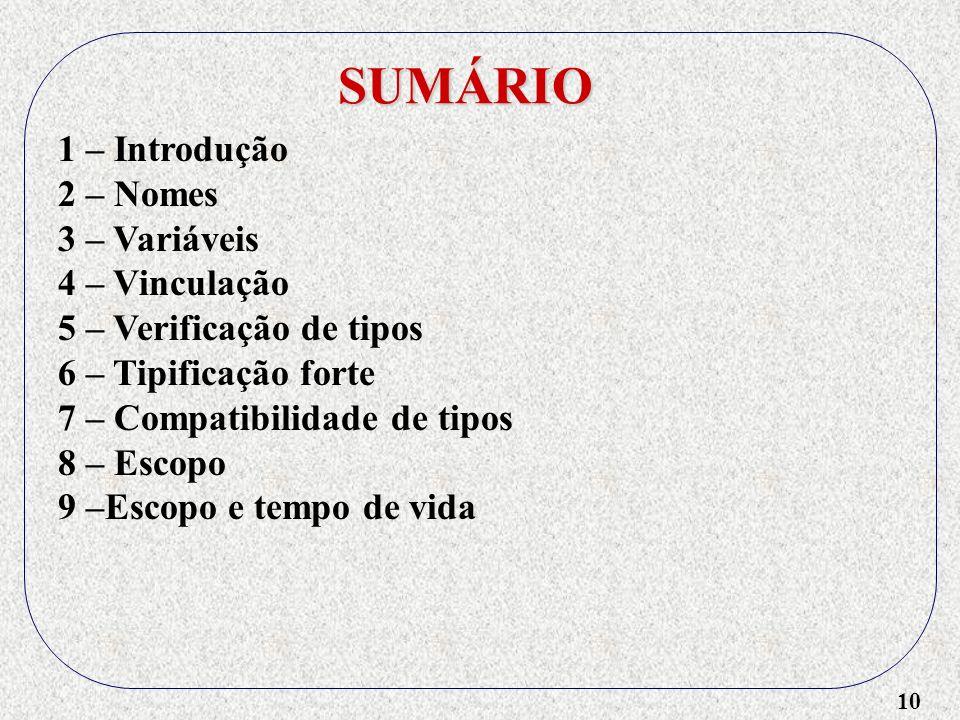 10 SUMÁRIO 1 – Introdução 2 – Nomes 3 – Variáveis 4 – Vinculação 5 – Verificação de tipos 6 – Tipificação forte 7 – Compatibilidade de tipos 8 – Escopo 9 –Escopo e tempo de vida