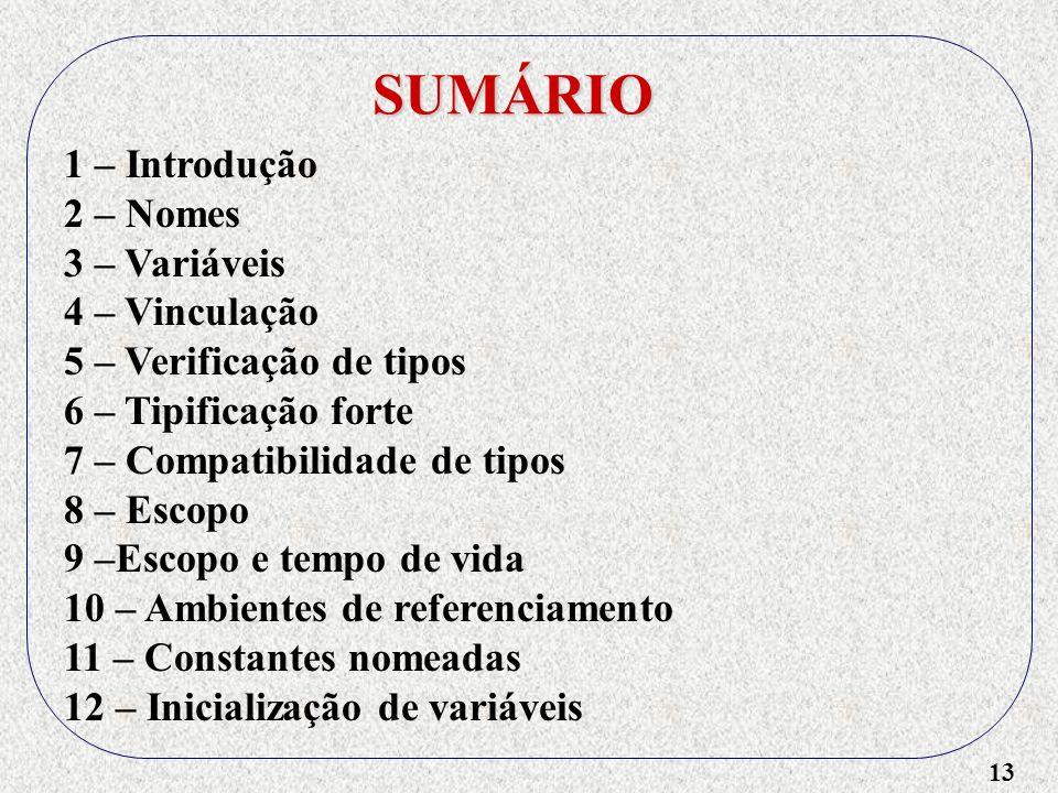 13 SUMÁRIO 1 – Introdução 2 – Nomes 3 – Variáveis 4 – Vinculação 5 – Verificação de tipos 6 – Tipificação forte 7 – Compatibilidade de tipos 8 – Escopo 9 –Escopo e tempo de vida 10 – Ambientes de referenciamento 11 – Constantes nomeadas 12 – Inicialização de variáveis