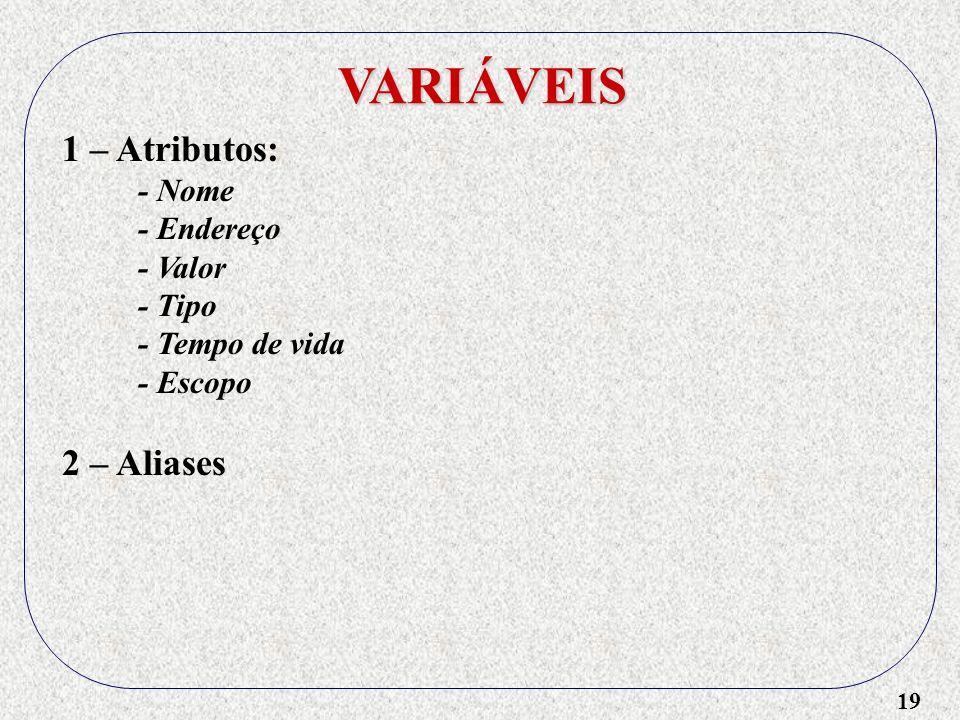 19 VARIÁVEIS 1 – Atributos: - Nome - Endereço - Valor - Tipo - Tempo de vida - Escopo 2 – Aliases