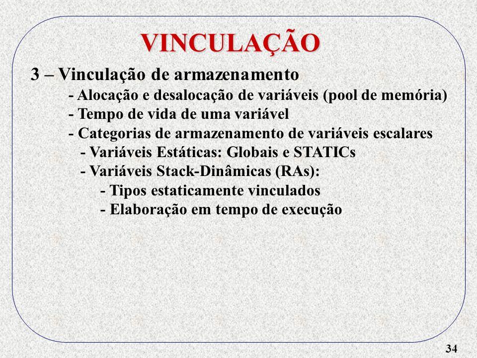 34 VINCULAÇÃO 3 – Vinculação de armazenamento - Alocação e desalocação de variáveis (pool de memória) - Tempo de vida de uma variável - Categorias de armazenamento de variáveis escalares - Variáveis Estáticas: Globais e STATICs - Variáveis Stack-Dinâmicas (RAs): - Tipos estaticamente vinculados - Elaboração em tempo de execução